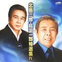 北島三郎・鳥羽一郎特選集IV[CD] / 北島三郎、鳥羽一郎