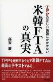 TPPの正しい議論にかかせない米韓FTAの真実 (単行本・ムック) / 高安雄一/著