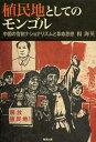 植民地としてのモンゴル 中国の官制ナショナリズムと革命思想 (単行本・ムック) / 楊海英/著