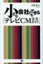 小さな会社でもできる「テレビCM完全ガイド」[本/雑誌] (単行本・ムック) / 宮崎敬士/著