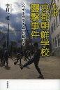 ルポ京都朝鮮学校襲撃事件 〈ヘイトクライム〉に抗して[本/雑誌] (単行本・ムック) / 中村一成/...