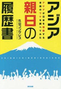 アジア親日の履歴書 アジアが日本を尊敬する本当のワケを調べてみた[本/雑誌] / 丸山ゴンザレス/著
