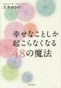 幸せなことしか起こらなくなる48の魔法[本/雑誌] (単行本・ムック) / 大木ゆきの/著