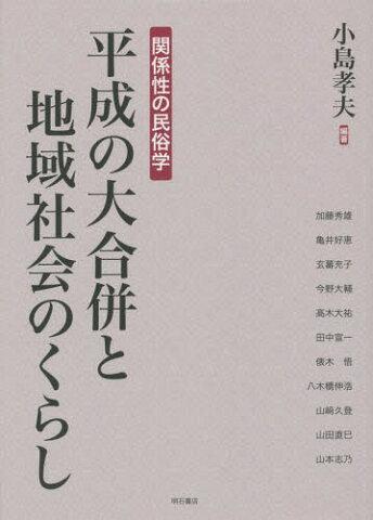 平成の大合併と地域社会のくらし 関係性の民俗学[本/雑誌] / 小島孝夫/編著