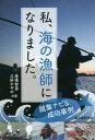 私、海の漁師になりました。 就業ナビ&成功事例[本/雑誌] / 金萬智男/共著 三好かやの/共著