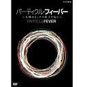 パーティクル・フィーバー 〜人類はヒッグス粒子を見た〜 DVD