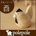 polepole ( ぽれぽれ ) 木製 置物干支 ( えと ) シリーズ 『 とり 』ぽれぽれ動物