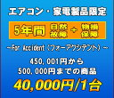 フォーアクシデント延長保証(自然故障+物損保証) 家電製品・エアコン 5年延長 (450001〜500000)