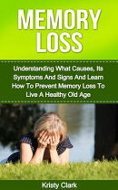 Memory Loss: Understanding What Causes, Its Symptoms And Signs And Learn How To Prevent Memory Loss To Live ��