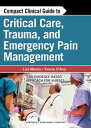 Compact Clinical Guide to Critical Care, Trauma, and Emergency Pain ManagementAn Evidence-Based Approach for Nurses【電子書籍】[ Yvonne D'Arcy, MS, CRNP, CNS ]
