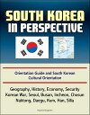 South Korea in Perspective: Orientation Guide and South Korean Cultural Orientation: Geography, History, Economy, Security, Korean War, Seoul, Busan, Incheon, Chosun, Naktong, Daegu, Kum, Han, Silla【電子書籍】[ Progressive Management ]