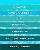 Curative Consciousness for Heartbreak, Obsession, and Process Addiction