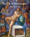 The Life of Michelangelo【電子書籍】[ John Symonds ]