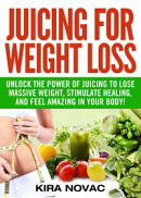 Juicing for Weight Loss: Unlock the Power of Juicing to Lose Massive Weight, Stimulate Healing, and Feel Ama��