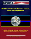 2011 Essential Guide to Hurricane Survival, Safety, and Preparedness: Practical Emergency Plans and Protecti��