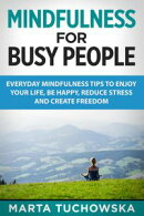 Mindfulness for Busy People: Everyday Mindfulness Tricks to Enjoy Your Life, Be Happy, Reduce Stress, and Cr��