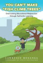 "You Can't Make ""Fish Climb Trees""Overcoming Educational Malpractice through Authentic Learning【電子書籍】[ Lawrence Muganga ]"