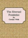 The Eternal Feminine【電子書籍】[ Carolyn Wells ]