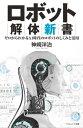 ロボット解体新書ゼロからわかるAI時代のロボットのしくみと活用【電子書籍】[ 神崎 洋治 ]
