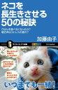 ネコを長生きさせる50の秘訣ごはんを食べなくなったら?鳴き声はストレスの表れ?【電子書籍】[ 加藤 由子 ]