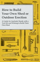 How to Build Your Own Shed or Outdoor Erection - A Guide for Anybody Handy with a Tool Kit and Wishing to Bu��