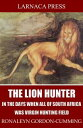 The Lion Hunter, in the Days when All of South Africa Was Virgin Hunting Field【電子書籍】[ Ronaleyn Gordon-Cumming ]