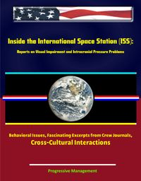 Inside the International Space Station (ISS): Reports on Visual Impairment and Intracranial Pressure Problems Behavioral Issues Fascinating Excerpts from Crew Journals Cross-Cultural Interactions【電子書籍】[ Progressive Management ]