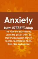 Anxiety How To Boot Camp: The Fast and Easy Way to Learn the Basics with 136 World Class Experts Proven Tact��