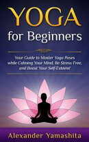 Yoga for Beginners: Your Guide to Master Yoga Poses While Calming your Mind, Be Stress Free, and Boost your ��