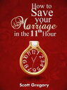 How to Save your Marriage in the 11th Hour.【電子書籍】[ Scott Gregory ]