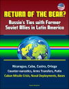 Return of the Bear? Russia's Ties with Former Soviet Allies in Latin America: Nicaragua, Cuba, Castro, Ortega, Counter-narcotics, Arms Transfers, Putin, Cuban Missile Crisis, Naval Deployments, Bases