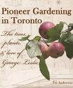 Pioneer Gardening in Toronto: the trees, plants, & lore of George Leslie【電子書籍】[ Pat Anderson ]