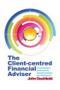 The Client-centred Financial Adviser The ultimate guide to building high-trust, high-profit relationships and a thriving practice【電子書籍】 John Dashfield