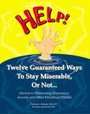 Twelve Guaranteed Ways to Stay Miserable, Or Not...(Secrets To Eliminating Depression, Anxiety and Other Emo��