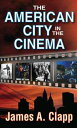 The American City in the Cinema【電子書籍】[ James A. Clapp ]