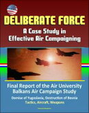 Deliberate Force: A Case Study in Effective Air Campaigning - Final Report of the Air University Balkans Air��