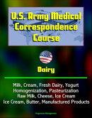 U.S. Army Medical Correspondence Course: Dairy - Milk, Cream, Fresh Dairy, Yogurt, Homogenization, Pasteuriz��