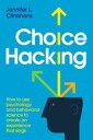 Choice Hacking: How To Use Psychology And Behavioral Science To Create An Experience That Sings【電子書籍】 Jennifer L. Clinehens