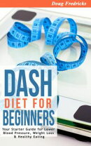 DASH Diet for Beginners:Your 30 Day Starter Guide for Lower Blood Pressure, Weight Loss & Healthy Eating