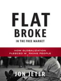 Flat Broke in the Free Market: How Globalization Fleeced Working People【電子書籍】[ Jon Jeter ]