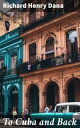 To Cuba and Back【電子書籍】[ Richard Henry Dana ]