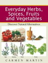 Everyday Herbs, Spices, Fruits and VegetablesDiscover Natural Alternatives【電子書籍】[ Carmen Martin ]