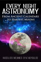 Every Night Astronomy: From Ancient Calendars to Harvest Moons【電子書籍】 Vassilios McInnes Spathopoulos