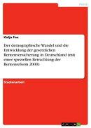 Der demographische Wandel und die Entwicklung der gesetzlichen Rentenversicherung in Deutschland (mit einer ��