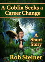 A Goblin Seeks a Career ChangeShort Stories【電子書籍】[ Rob Steiner ]