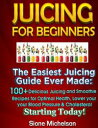 Juicing For Beginners: The Easiest Juicing Guide Ever Made, 100+ Delicious Juicing and Smoothie Recipes for Optimal Health, Lower your Blood Pressure & Cholesterol Starting Today!【電子書籍】[ Sion...