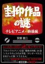 封印作品の謎 テレビアニメ・特撮編【電子書籍】[ 安藤健二 ]