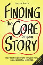 Finding the Core of Your Story: How to Strengthen and Sell Your Story in One Essential Sentence【電子書籍】 Jordan Smith
