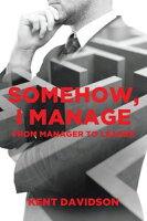 Somehow, I ManageFrom Manager to Leader【電子書籍】[ Kent Davidson ]