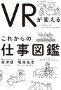 VRが変える これからの仕事図鑑【電子書籍】[ 赤津慧 ]